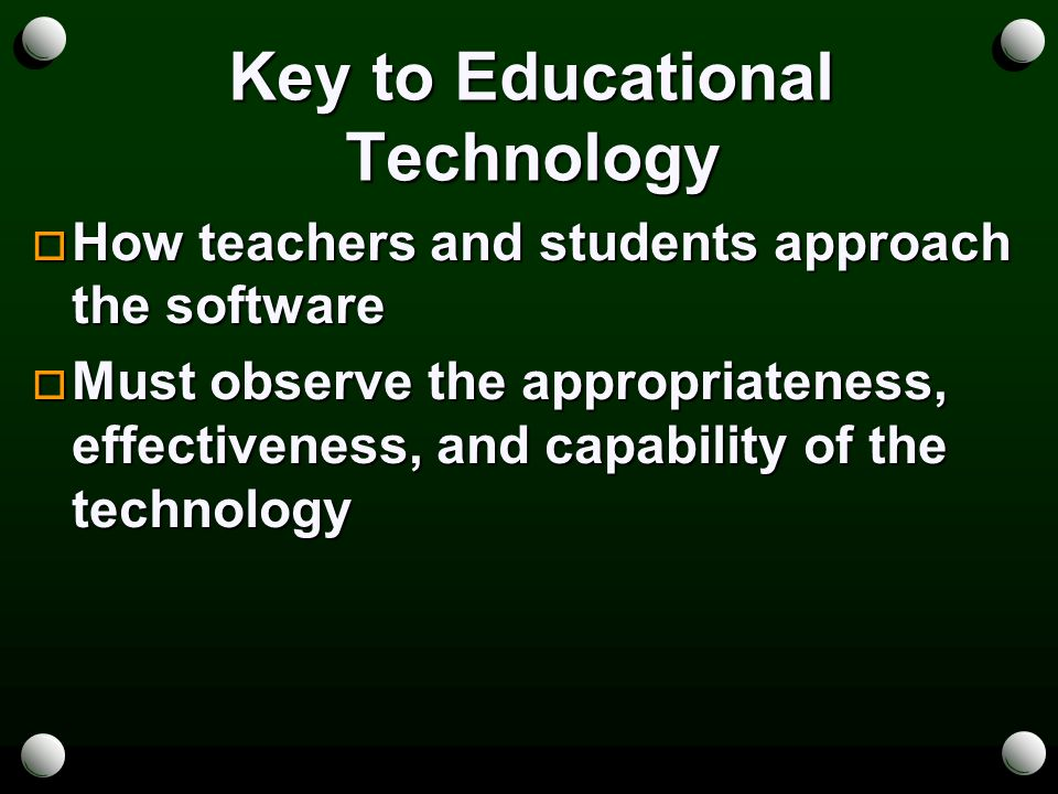 Key to Educational Technology  How teachers and students approach the software  Must observe the appropriateness, effectiveness, and capability of the technology