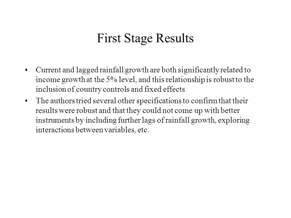 First Stage Results Current and lagged rainfall growth are both significantly related to income growth at the 5% level, and this relationship is robust to the inclusion of country controls and fixed effects The authors tried several other specifications to confirm that their results were robust and that they could not come up with better instruments by including further lags of rainfall growth, exploring interactions between variables, etc.