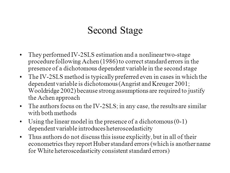 Second Stage They performed IV-2SLS estimation and a nonlinear two-stage procedure following Achen (1986) to correct standard errors in the presence of a dichotomous dependent variable in the second stage The IV-2SLS method is typically preferred even in cases in which the dependent variable is dichotomous (Angrist and Kreuger 2001; Wooldridge 2002) because strong assumptions are required to justify the Achen approach The authors focus on the IV-2SLS; in any case, the results are similar with both methods Using the linear model in the presence of a dichotomous (0-1) dependent variable introduces heteroscedasticity Thus authors do not discuss this issue explicitly, but in all of their econometrics they report Huber standard errors (which is another name for White heteroscedasticity consistent standard errors)