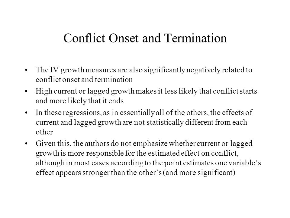 Conflict Onset and Termination The IV growth measures are also significantly negatively related to conflict onset and termination High current or lagged growth makes it less likely that conflict starts and more likely that it ends In these regressions, as in essentially all of the others, the effects of current and lagged growth are not statistically different from each other Given this, the authors do not emphasize whether current or lagged growth is more responsible for the estimated effect on conflict, although in most cases according to the point estimates one variable's effect appears stronger than the other's (and more significant)