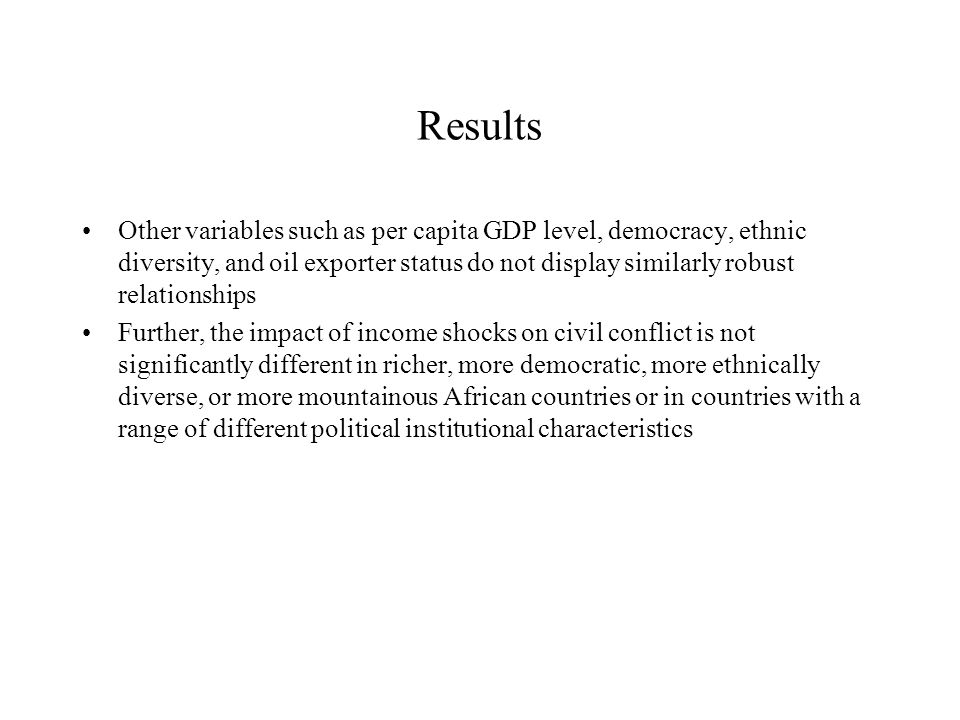 Results Other variables such as per capita GDP level, democracy, ethnic diversity, and oil exporter status do not display similarly robust relationships Further, the impact of income shocks on civil conflict is not significantly different in richer, more democratic, more ethnically diverse, or more mountainous African countries or in countries with a range of different political institutional characteristics