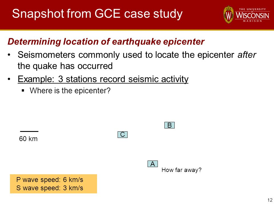 12 Snapshot from GCE case study Determining location of earthquake epicenter Seismometers commonly used to locate the epicenter after the quake has oc