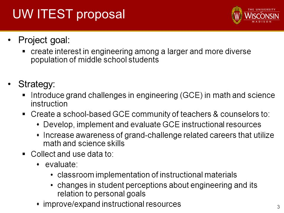 3 UW ITEST proposal Project goal:  create interest in engineering among a larger and more diverse population of middle school students Strategy:  Introduce grand challenges in engineering (GCE) in math and science instruction  Create a school-based GCE community of teachers & counselors to:  Develop, implement and evaluate GCE instructional resources  Increase awareness of grand-challenge related careers that utilize math and science skills  Collect and use data to:  evaluate: classroom implementation of instructional materials changes in student perceptions about engineering and its relation to personal goals  improve/expand instructional resources