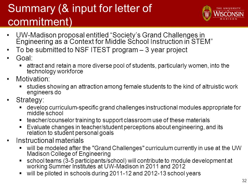 32 Summary (& input for letter of commitment) UW-Madison proposal entitled Society's Grand Challenges in Engineering as a Context for Middle School Instruction in STEM To be submitted to NSF ITEST program – 3 year project Goal:  attract and retain a more diverse pool of students, particularly women, into the technology workforce Motivation:  studies showing an attraction among female students to the kind of altruistic work engineers do Strategy:  develop curriculum-specific grand challenges instructional modules appropriate for middle school  teacher/counselor training to support classroom use of these materials  Evaluate changes in teacher/student perceptions about engineering, and its relation to student personal goals Instructional materials  will be modeled after the Grand Challenges curriculum currently in use at the UW Madison College of Engineering  school teams (3-5 participants/school) will contribute to module development at working Summer Institutes at UW-Madison in 2011 and 2012  will be piloted in schools during 2011-12 and 2012-13 school years