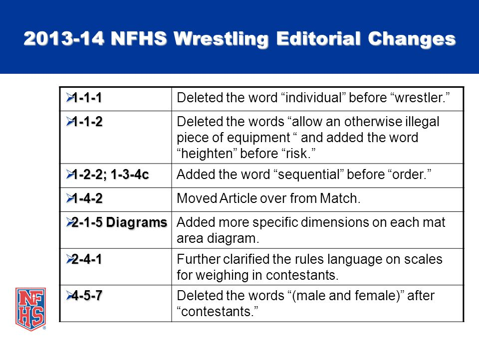 2013-14 NFHS Wrestling Editorial Changes  1-1-1 Deleted the word individual before wrestler.  1-1-2 Deleted the words allow an otherwise illegal piece of equipment and added the word heighten before risk.  1-2-2; 1-3-4c Added the word sequential before order.  1-4-2 Moved Article over from Match.