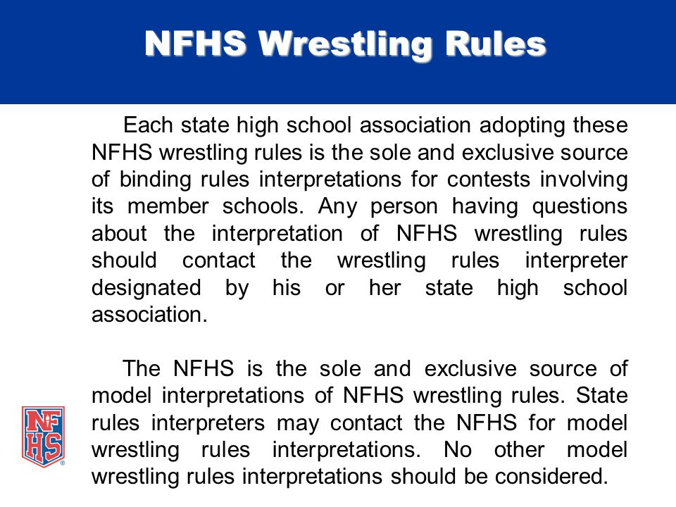 NFHS Wrestling Rules Each state high school association adopting these NFHS wrestling rules is the sole and exclusive source of binding rules interpretations for contests involving its member schools.
