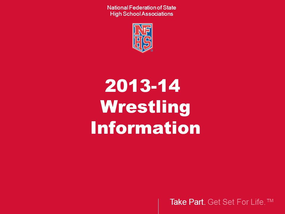 Take Part. Get Set For Life.™ National Federation of State High School Associations 2013-14 Wrestling Information
