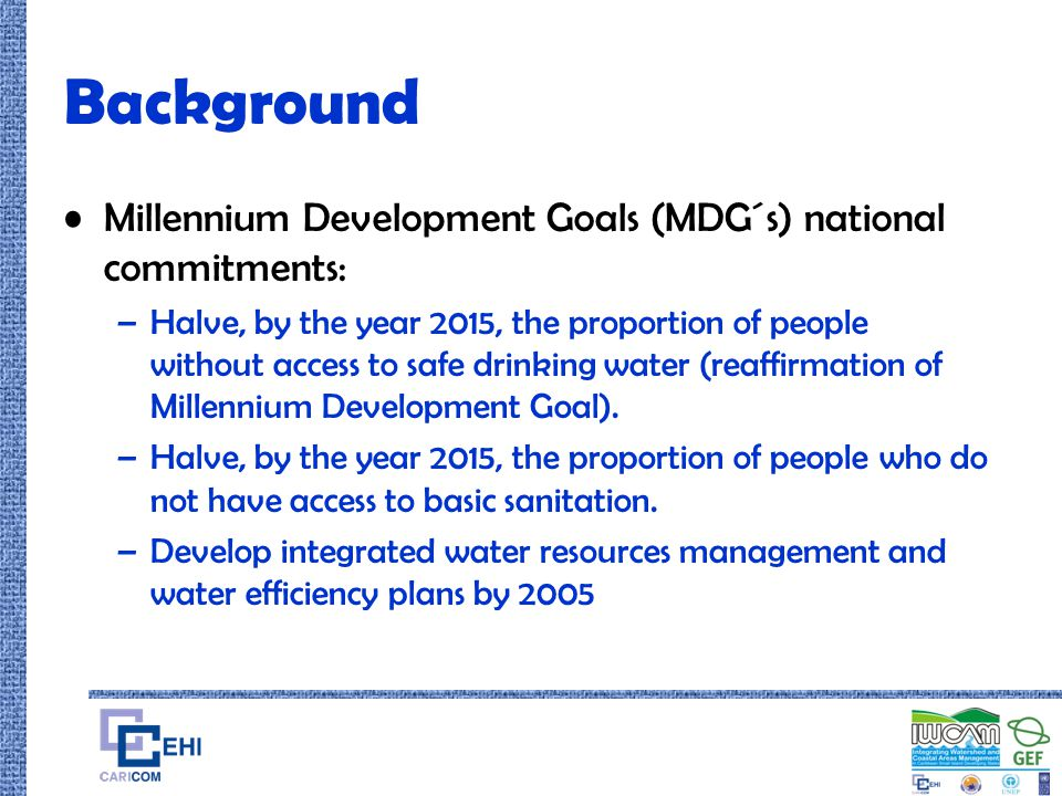 Background Millennium Development Goals (MDG´s) national commitments: –Halve, by the year 2015, the proportion of people without access to safe drinki