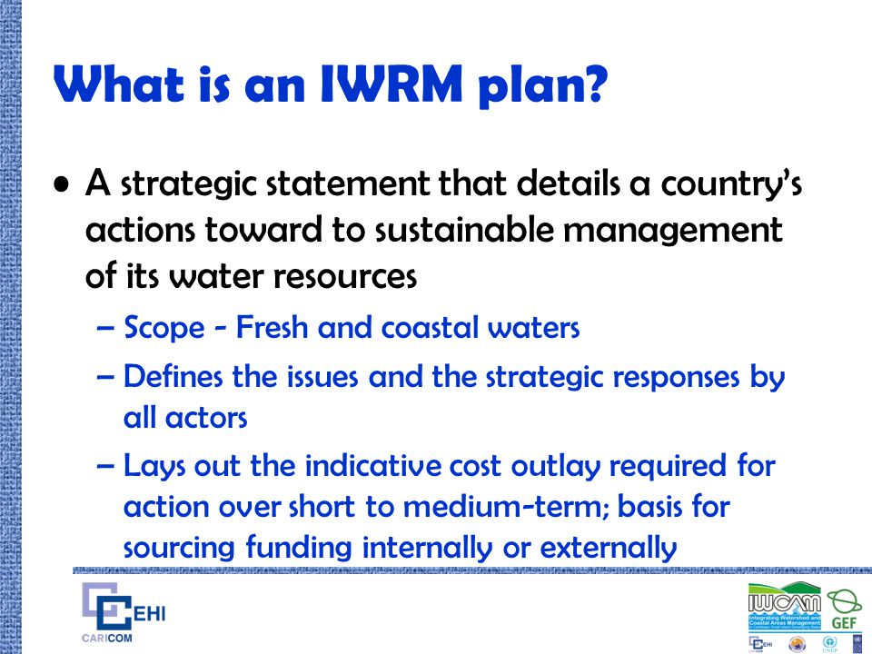 What is an IWRM plan? A strategic statement that details a country's actions toward to sustainable management of its water resources –Scope - Fresh an