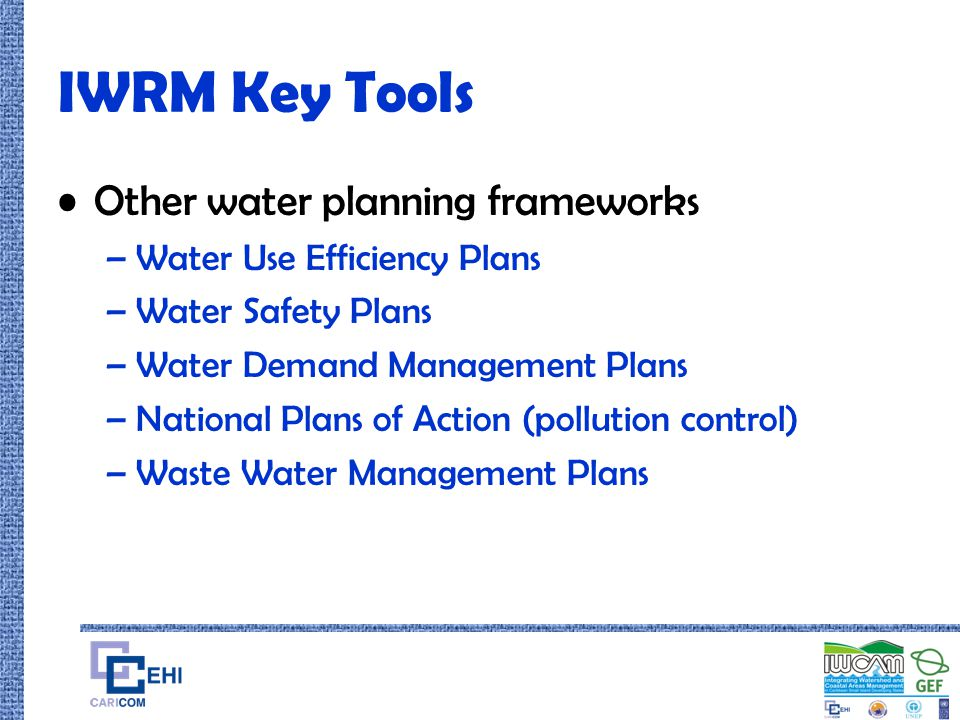 IWRM Key Tools Other water planning frameworks –Water Use Efficiency Plans –Water Safety Plans –Water Demand Management Plans –National Plans of Actio