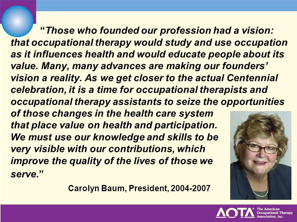 Those who founded our profession had a vision: that occupational therapy would study and use occupation as it influences health and would educate people about its value.