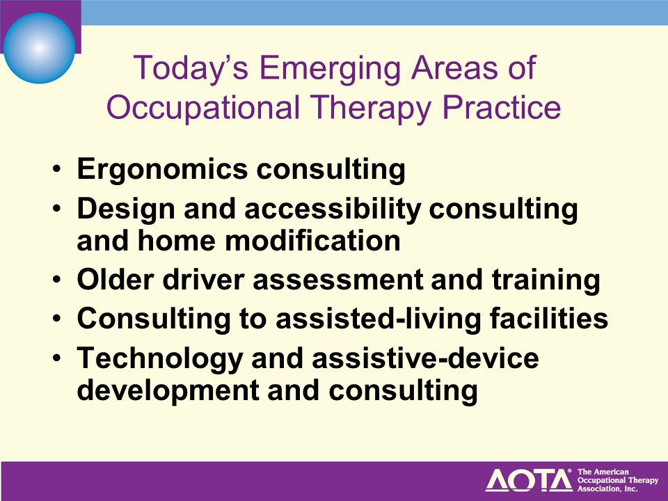 Today's Emerging Areas of Occupational Therapy Practice Ergonomics consulting Design and accessibility consulting and home modification Older driver assessment and training Consulting to assisted-living facilities Technology and assistive-device development and consulting