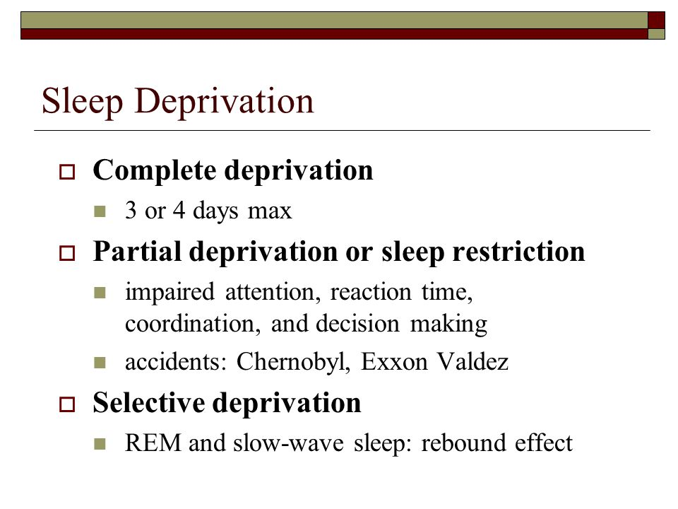 Sleep Deprivation  Complete deprivation 3 or 4 days max  Partial deprivation or sleep restriction impaired attention, reaction time, coordination, and decision making accidents: Chernobyl, Exxon Valdez  Selective deprivation REM and slow-wave sleep: rebound effect