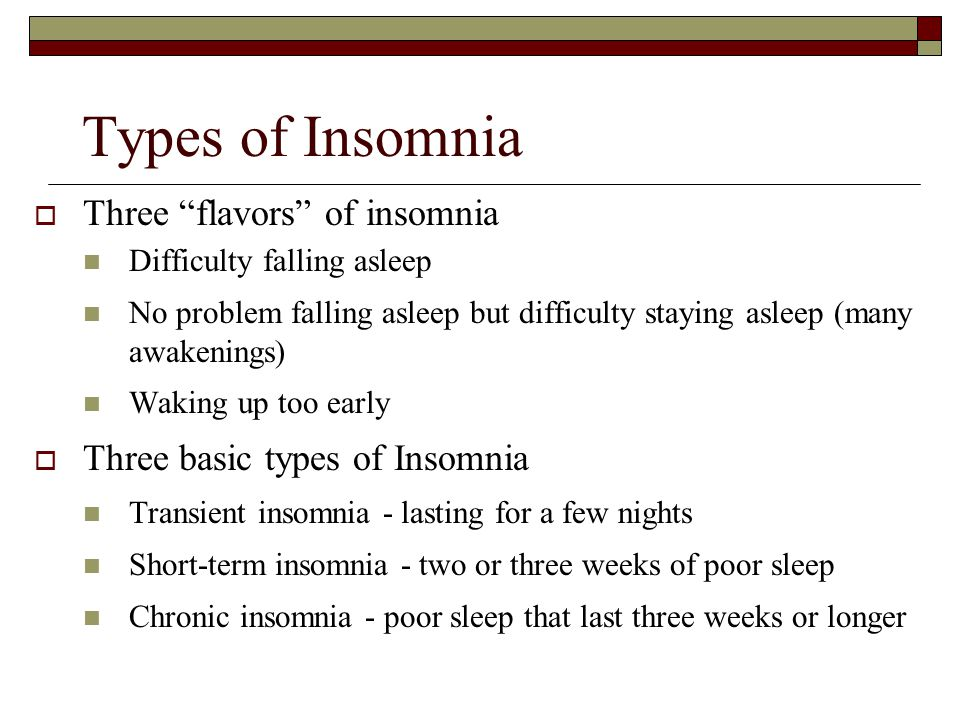 Types of Insomnia  Three flavors of insomnia Difficulty falling asleep No problem falling asleep but difficulty staying asleep (many awakenings) Waking up too early  Three basic types of Insomnia Transient insomnia - lasting for a few nights Short-term insomnia - two or three weeks of poor sleep Chronic insomnia - poor sleep that last three weeks or longer