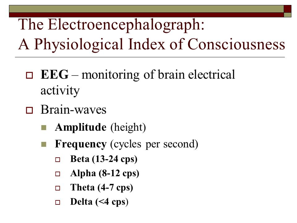 The Electroencephalograph: A Physiological Index of Consciousness  EEG – monitoring of brain electrical activity  Brain-waves Amplitude (height) Frequency (cycles per second)  Beta (13-24 cps)  Alpha (8-12 cps)  Theta (4-7 cps)  Delta (<4 cps)