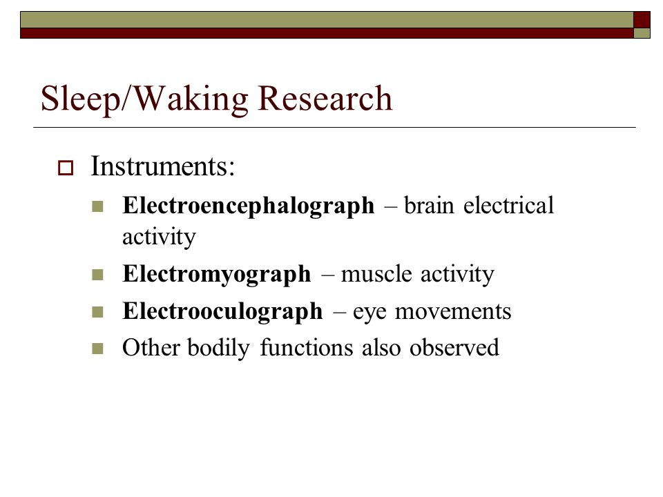 Sleep/Waking Research  Instruments: Electroencephalograph – brain electrical activity Electromyograph – muscle activity Electrooculograph – eye movements Other bodily functions also observed