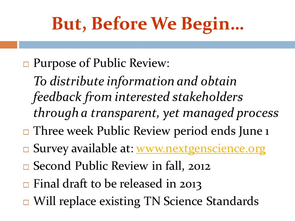 But, Before We Begin…  Purpose of Public Review: To distribute information and obtain feedback from interested stakeholders through a transparent, yet managed process  Three week Public Review period ends June 1  Survey available at: www.nextgenscience.org www.nextgenscience.org  Second Public Review in fall, 2012  Final draft to be released in 2013  Will replace existing TN Science Standards