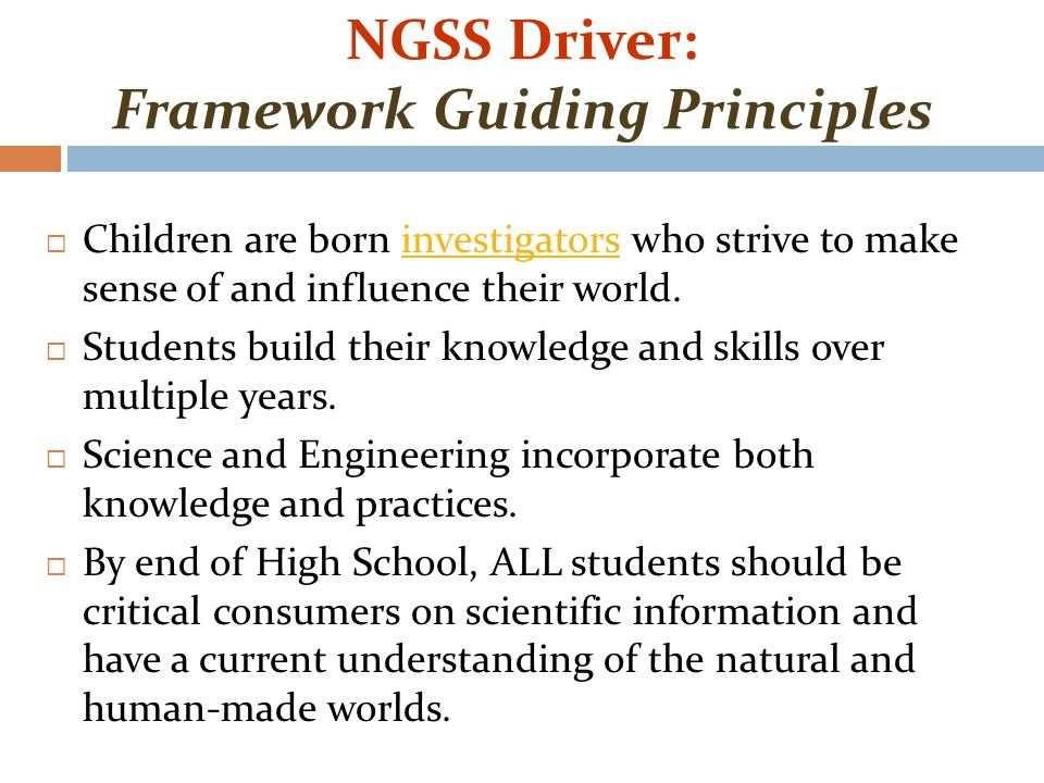 NGSS Driver: Framework Guiding Principles  Children are born investigators who strive to make sense of and influence their world.investigators  Students build their knowledge and skills over multiple years.