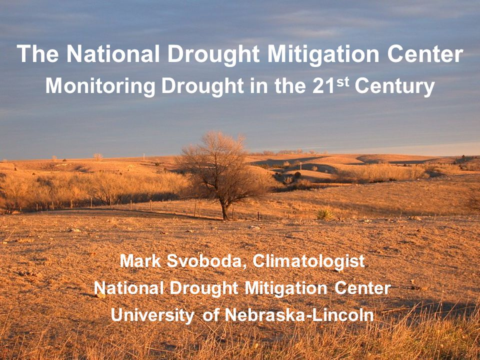 The National Drought Mitigation Center Monitoring Drought in the 21 st Century Mark Svoboda, Climatologist National Drought Mitigation Center University of Nebraska-Lincoln
