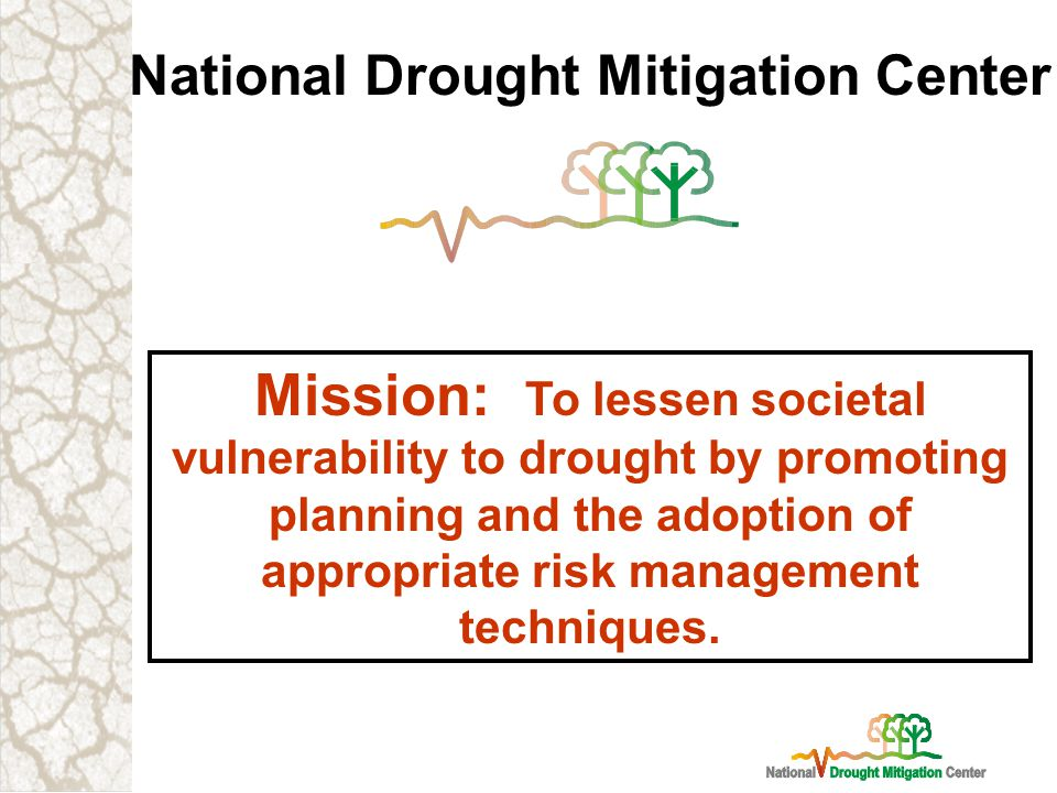 National Drought Mitigation Center Mission: To lessen societal vulnerability to drought by promoting planning and the adoption of appropriate risk management techniques.