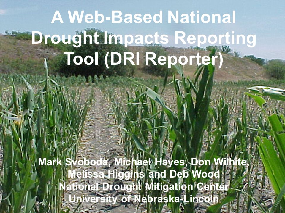 A Web-Based National Drought Impacts Reporting Tool (DRI Reporter) Mark Svoboda, Michael Hayes, Don Wilhite, Melissa Higgins and Deb Wood National Drought Mitigation Center University of Nebraska-Lincoln