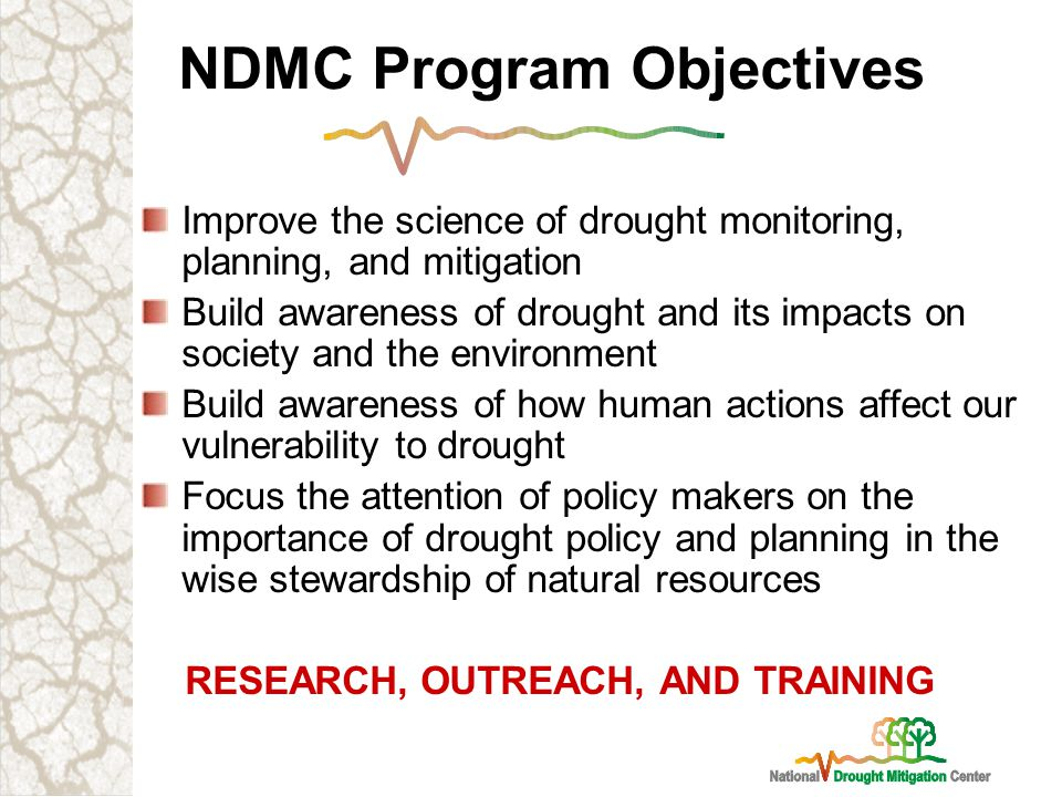 NDMC Program Objectives Improve the science of drought monitoring, planning, and mitigation Build awareness of drought and its impacts on society and the environment Build awareness of how human actions affect our vulnerability to drought Focus the attention of policy makers on the importance of drought policy and planning in the wise stewardship of natural resources RESEARCH, OUTREACH, AND TRAINING