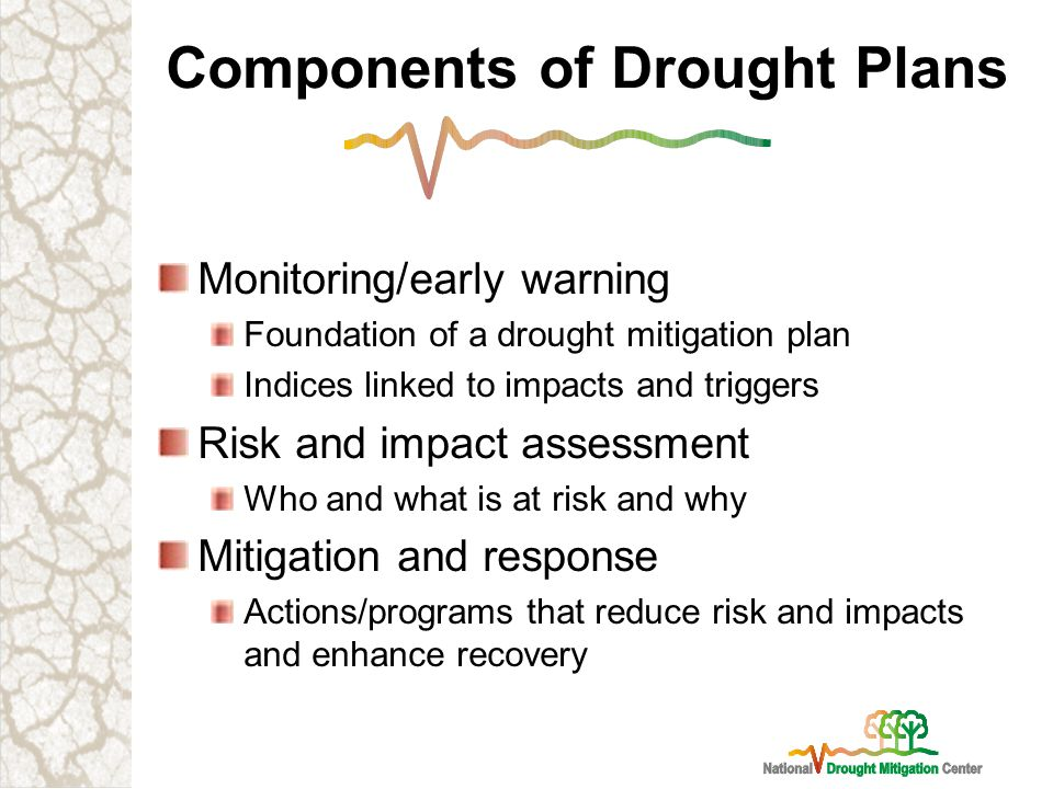 Components of Drought Plans Monitoring/early warning Foundation of a drought mitigation plan Indices linked to impacts and triggers Risk and impact assessment Who and what is at risk and why Mitigation and response Actions/programs that reduce risk and impacts and enhance recovery