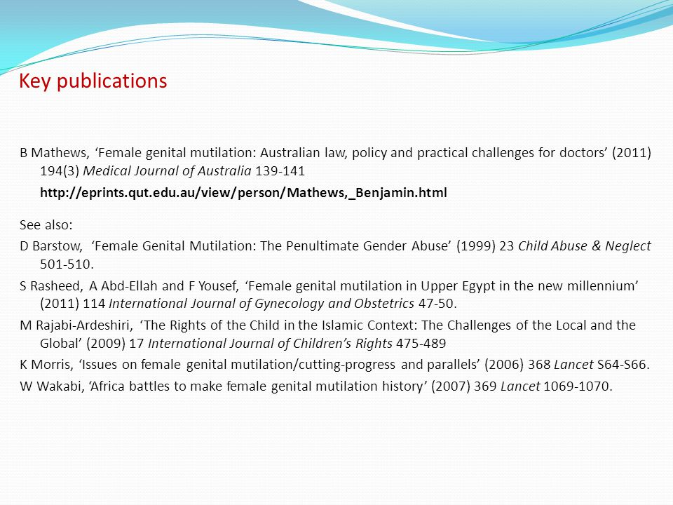 Key publications B Mathews, 'Female genital mutilation: Australian law, policy and practical challenges for doctors' (2011) 194(3) Medical Journal of