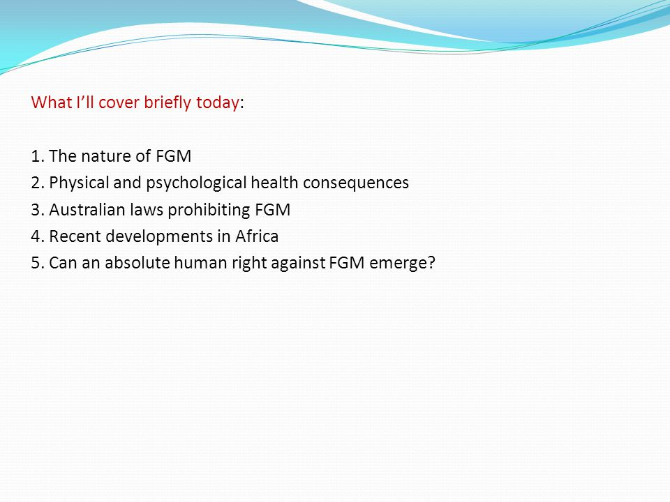 What I'll cover briefly today: 1. The nature of FGM 2. Physical and psychological health consequences 3. Australian laws prohibiting FGM 4. Recent dev