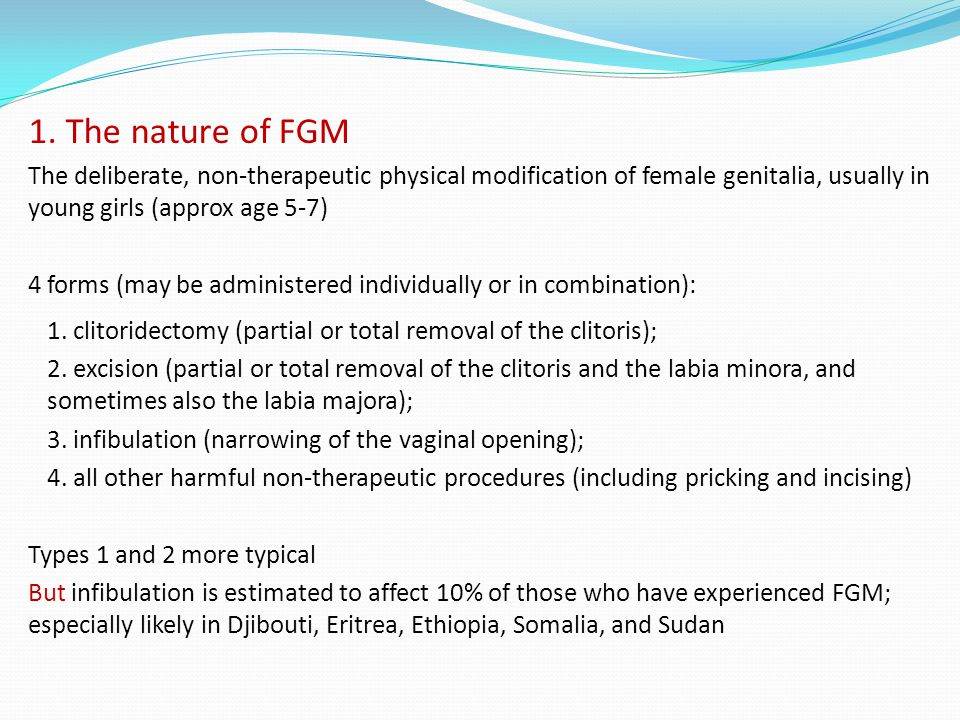 1. The nature of FGM The deliberate, non-therapeutic physical modification of female genitalia, usually in young girls (approx age 5-7) 4 forms (may b