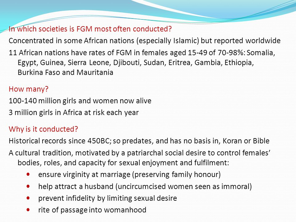 In which societies is FGM most often conducted? Concentrated in some African nations (especially Islamic) but reported worldwide 11 African nations ha