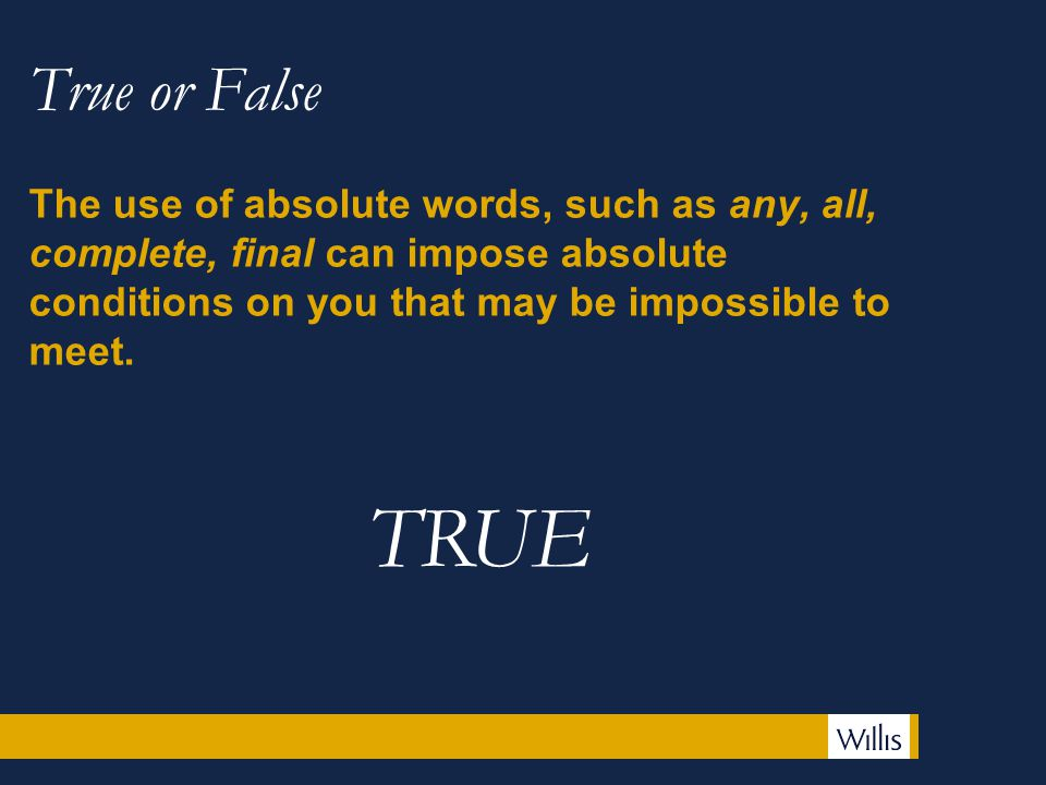 True or False The use of absolute words, such as any, all, complete, final can impose absolute conditions on you that may be impossible to meet.