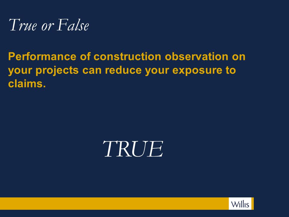 True or False Performance of construction observation on your projects can reduce your exposure to claims.