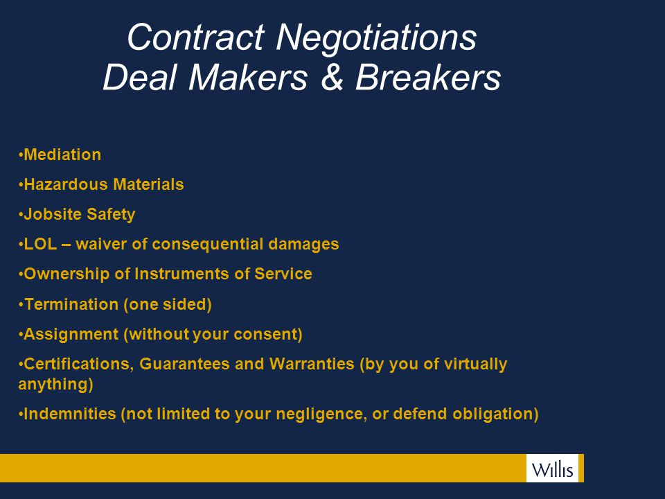 Contract Negotiations Deal Makers & Breakers Mediation Hazardous Materials Jobsite Safety LOL – waiver of consequential damages Ownership of Instruments of Service Termination (one sided) Assignment (without your consent) Certifications, Guarantees and Warranties (by you of virtually anything) Indemnities (not limited to your negligence, or defend obligation)