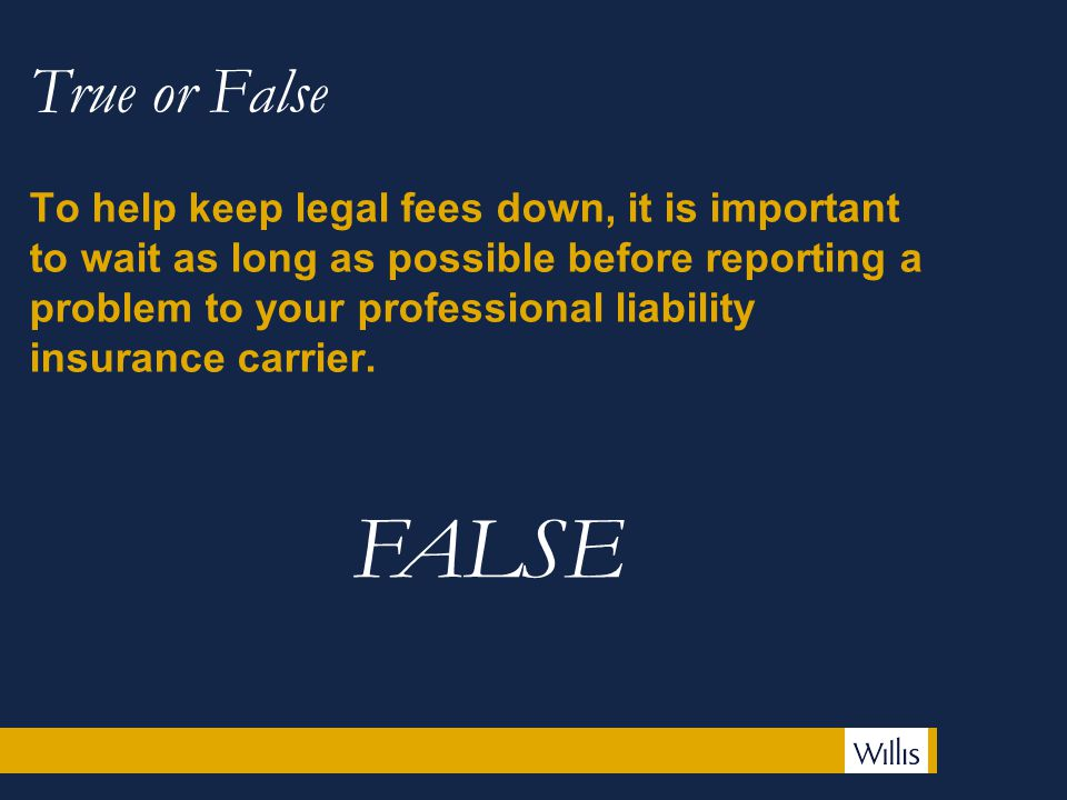 True or False To help keep legal fees down, it is important to wait as long as possible before reporting a problem to your professional liability insurance carrier.