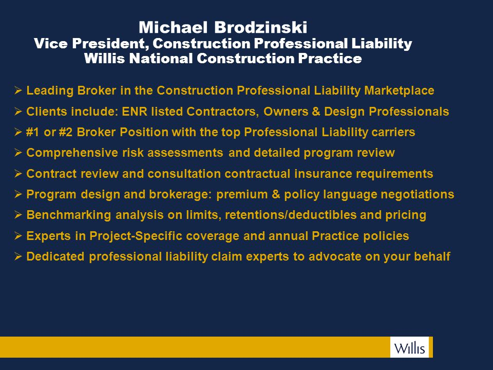 Michael Brodzinski Vice President, Construction Professional Liability Willis National Construction Practice  Leading Broker in the Construction Professional Liability Marketplace  Clients include: ENR listed Contractors, Owners & Design Professionals  #1 or #2 Broker Position with the top Professional Liability carriers  Comprehensive risk assessments and detailed program review  Contract review and consultation contractual insurance requirements  Program design and brokerage: premium & policy language negotiations  Benchmarking analysis on limits, retentions/deductibles and pricing  Experts in Project-Specific coverage and annual Practice policies  Dedicated professional liability claim experts to advocate on your behalf