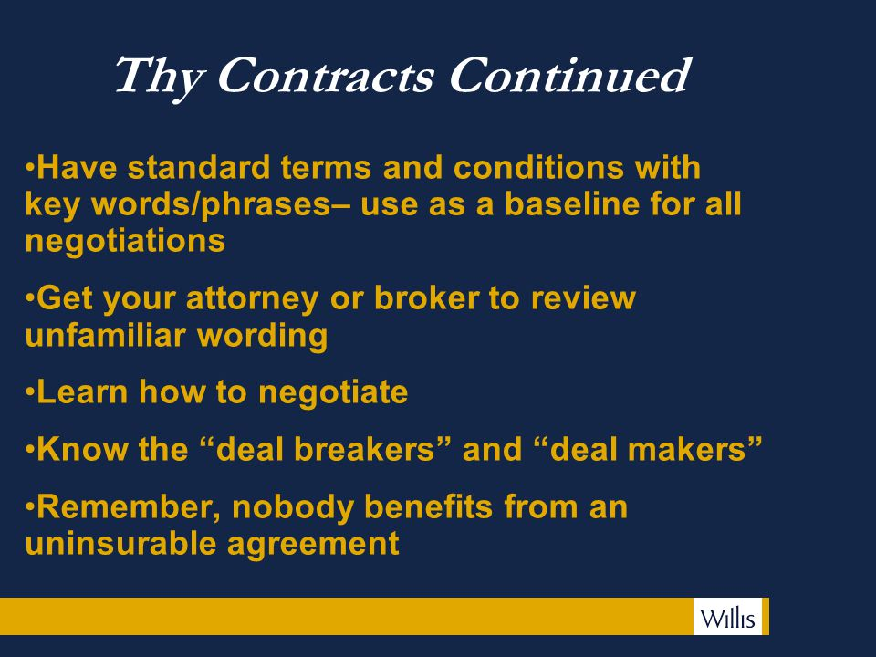 Thy Contracts Continued Have standard terms and conditions with key words/phrases– use as a baseline for all negotiations Get your attorney or broker to review unfamiliar wording Learn how to negotiate Know the deal breakers and deal makers Remember, nobody benefits from an uninsurable agreement