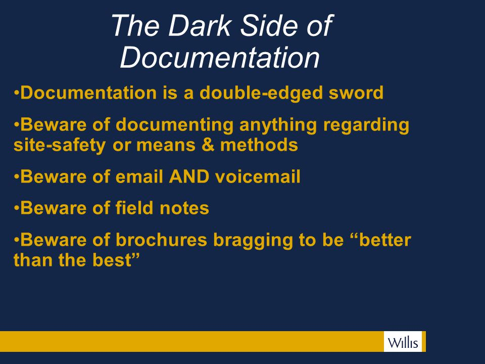 The Dark Side of Documentation Documentation is a double-edged sword Beware of documenting anything regarding site-safety or means & methods Beware of email AND voicemail Beware of field notes Beware of brochures bragging to be better than the best