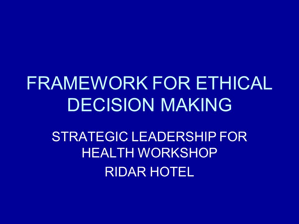FRAMEWORK FOR ETHICAL DECISION MAKING STRATEGIC LEADERSHIP FOR HEALTH WORKSHOP RIDAR HOTEL