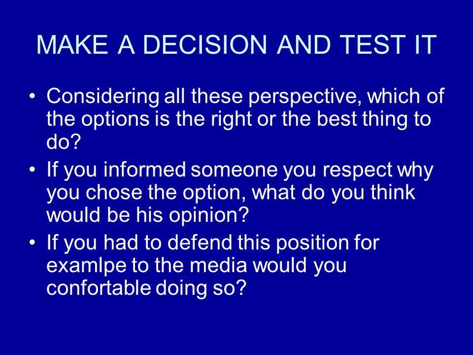 MAKE A DECISION AND TEST IT Considering all these perspective, which of the options is the right or the best thing to do.
