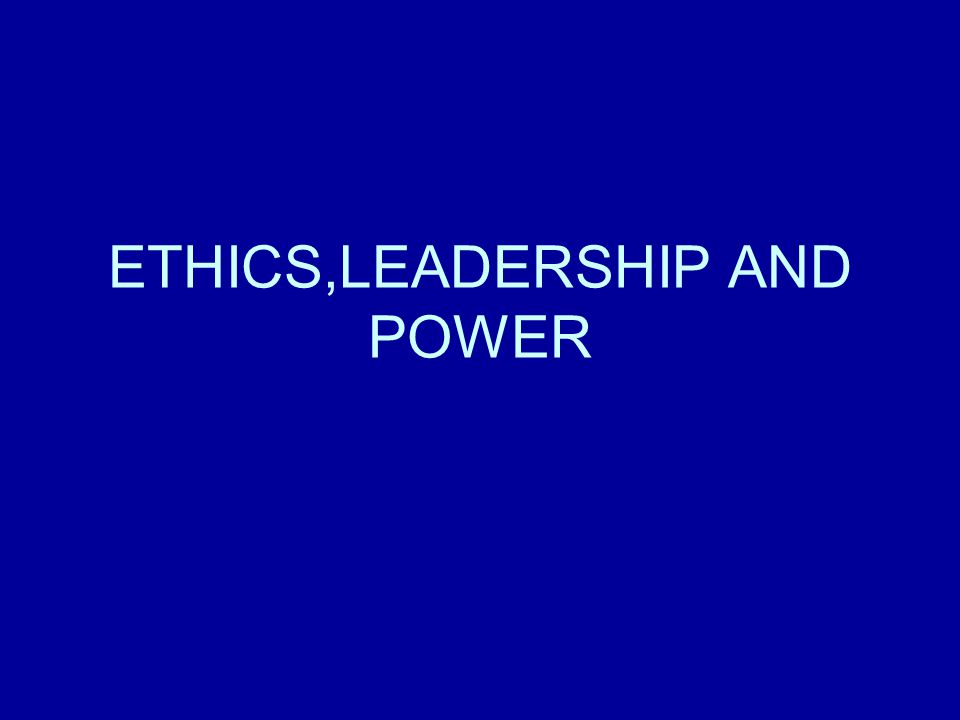 ETHICS,LEADERSHIP AND POWER