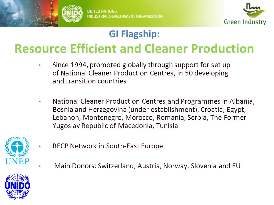 GI Flagship: Resource Efficient and Cleaner Production Since 1994, promoted globally through support for set up of National Cleaner Production Centres, in 50 developing and transition countries National Cleaner Production Centres and Programmes in Albania, Bosnia and Herzegovina (under establishment), Croatia, Egypt, Lebanon, Montenegro, Morocco, Romania, Serbia, The Former Yugoslav Republic of Macedonia, Tunisia RECP Network in South-East Europe Main Donors: Switzerland, Austria, Norway, Slovenia and EU