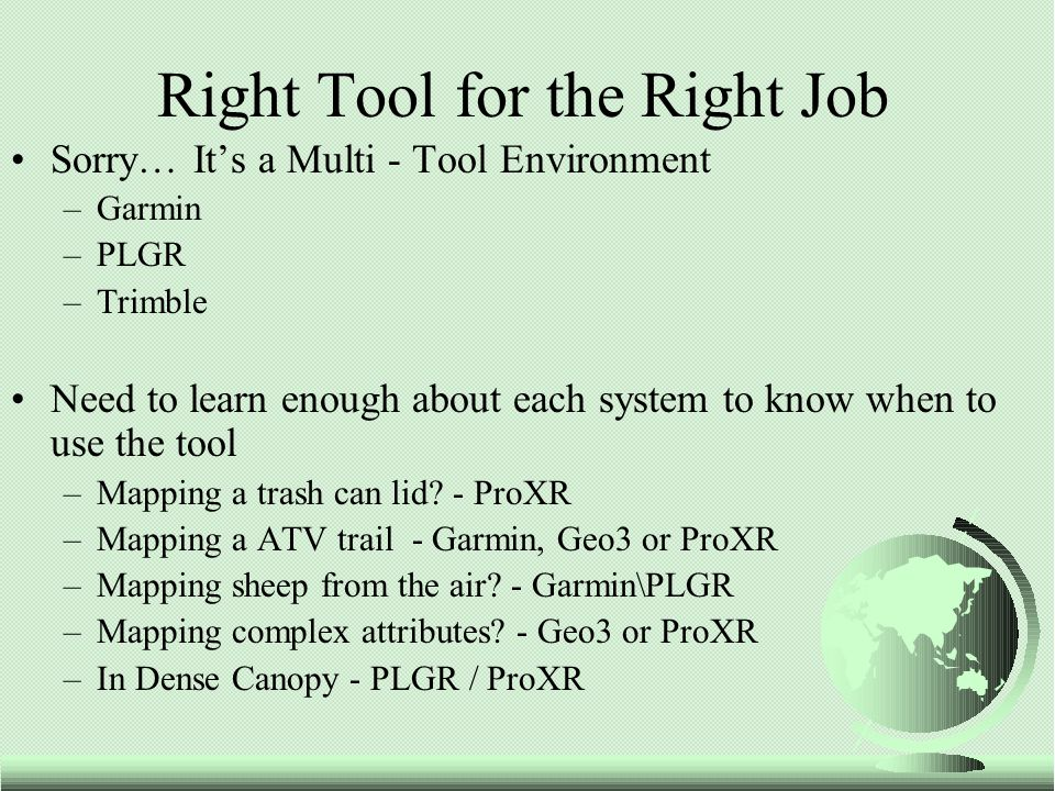 Sorry… It's a Multi - Tool Environment –Garmin –PLGR –Trimble Need to learn enough about each system to know when to use the tool –Mapping a trash can lid.