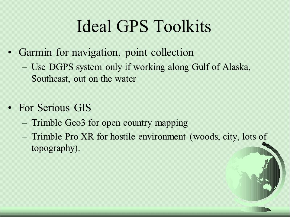 Garmin for navigation, point collection –Use DGPS system only if working along Gulf of Alaska, Southeast, out on the water For Serious GIS –Trimble Geo3 for open country mapping –Trimble Pro XR for hostile environment (woods, city, lots of topography).