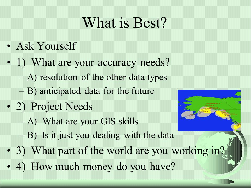 Ask Yourself 1) What are your accuracy needs? –A) resolution of the other data types –B) anticipated data for the future 2) Project Needs –A) What are