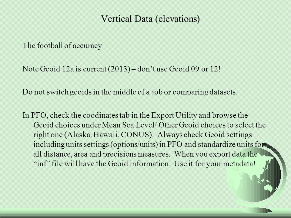Vertical Data (elevations) The football of accuracy Note Geoid 12a is current (2013) – don't use Geoid 09 or 12! Do not switch geoids in the middle of