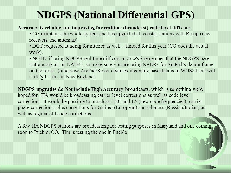 NDGPS (National Differential GPS) Accuracy is reliable and improving for realtime (broadcast) code level diff corr.