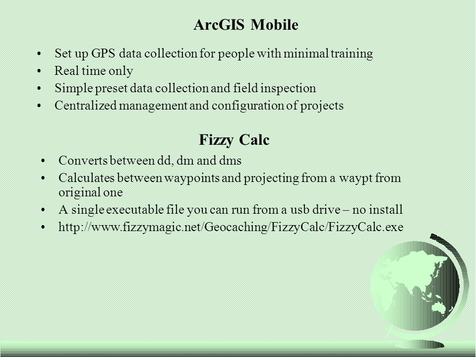 ArcGIS Mobile Set up GPS data collection for people with minimal training Real time only Simple preset data collection and field inspection Centralize