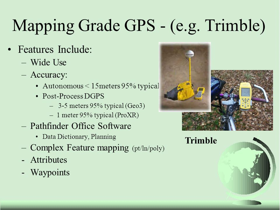 Features Include: –Wide Use –Accuracy: Autonomous < 15meters 95% typical Post-Process DGPS – 3-5 meters 95% typical (Geo3) –1 meter 95% typical (ProXR) –Pathfinder Office Software Data Dictionary, Planning –Complex Feature mapping (pt/ln/poly) -Attributes -Waypoints Mapping Grade GPS - (e.g.