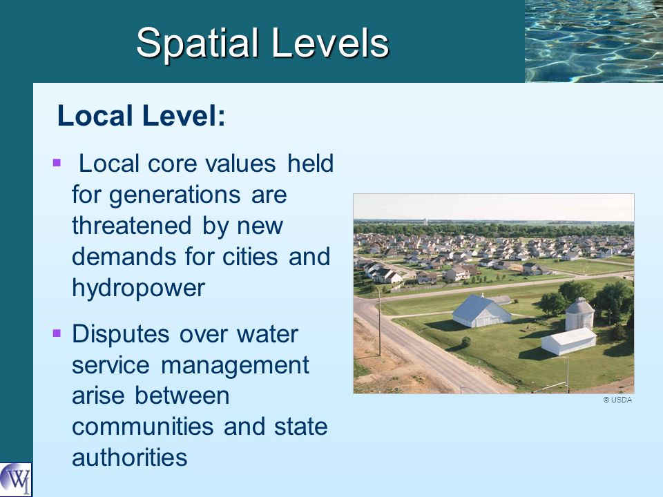 Spatial Levels Local Level:   Local core values held for generations are threatened by new demands for cities and hydropower   Disputes over water